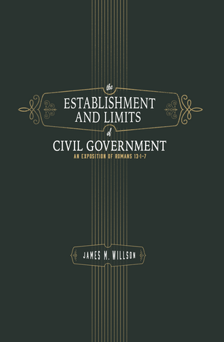 Establishment and Limits of Civil Government: An Exposition of Romans 13:1-7