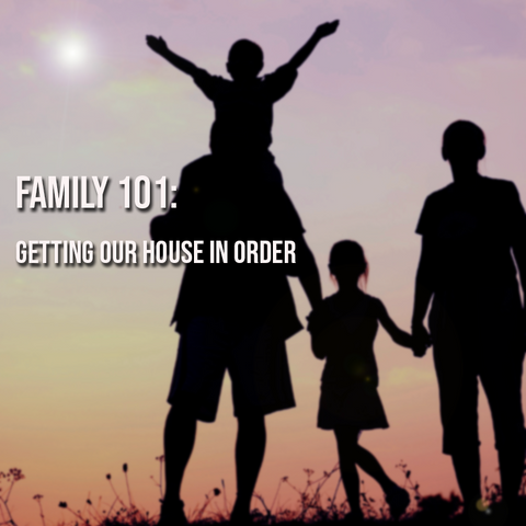 Family 101: Getting Our House in Order