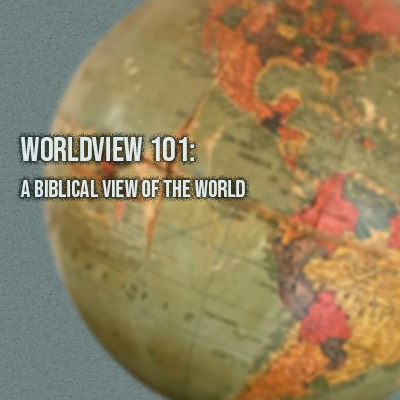 Worldview 101: A Biblical View of the World