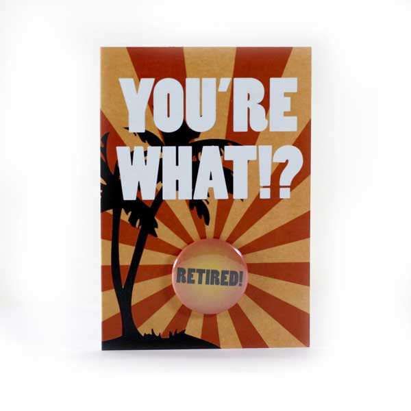 You're What? Retired! - Button Greeting Card