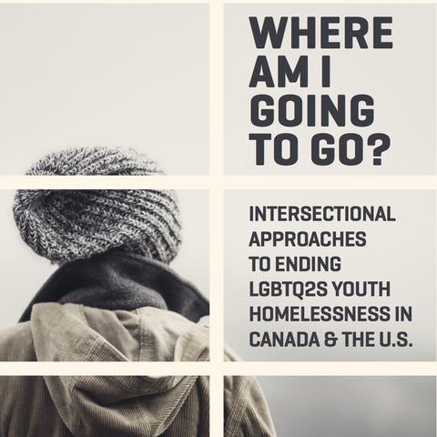 Where Am I Going To Go? Intersectional Approaches To Ending LGBTQ2S Youth Homelessness In Canada & The U. S.