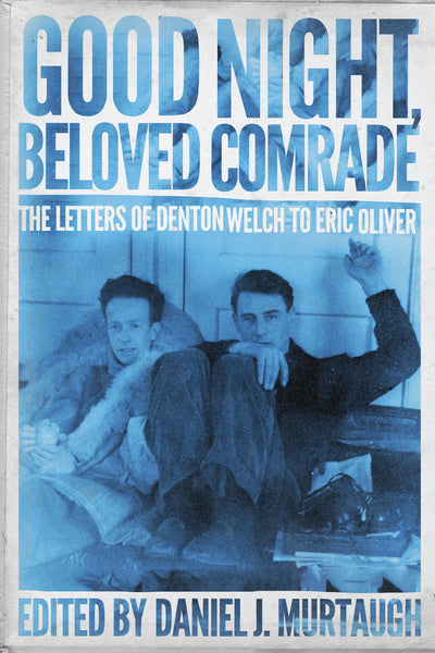 Good Night, Beloved Comrade: The Letters of Denton Welch to Eric Oliver