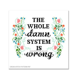 The Whole Damn System Is Wrong - Cross Stitch Pattern PDF.
