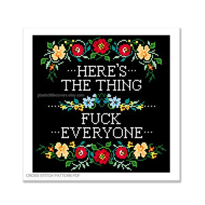 Here's the Thing, Fuck Everyone - Cross Stitch Pattern PDF.