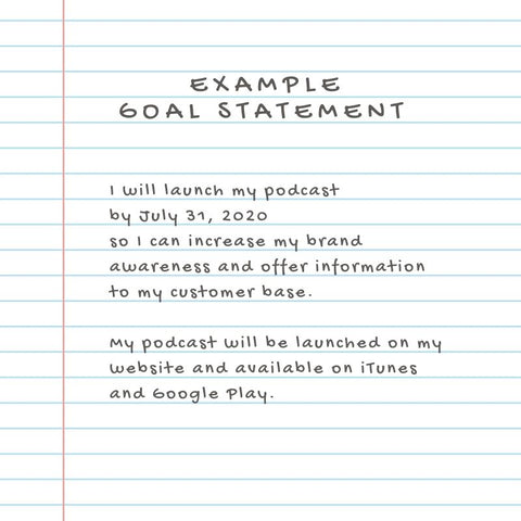 "Example of Goal Statement, SMART Goal that says ""I will launch my podcast by July 31, 2020, so I can increase my brand awareness and offer information to my customer base.  My podcast will be launched on my website and available on iTunes and Google Play."""