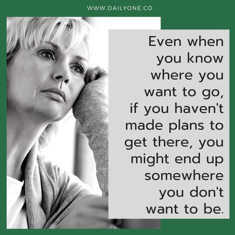 "DailyOne.co quote image saying, ""Even when you know where you want to go, if you haven't made plans to get there, you might end up somewhere you don't want to be."""