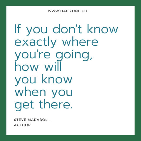"DailyOne.co quote image saying, ""If you don't know exactly where you're going, how will you know when you get there."" (by Steve Maraboli, Author)"