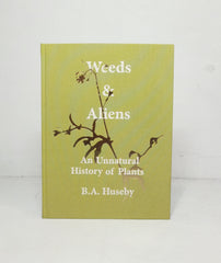 Weeds & Aliens: An Unnatural History of Plants by Benjamin A. Huseby