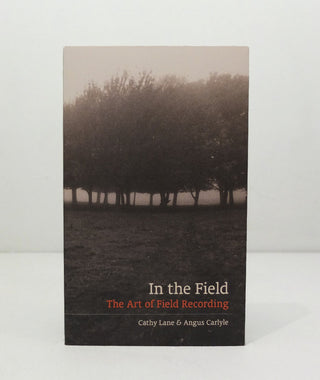 In The Field: The Art of Field Recording by Cathy Lane &  Angus Carlyle}