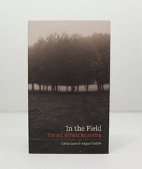 In The Field: The Art of Field Recording by Cathy Lane &  Angus Carlyle