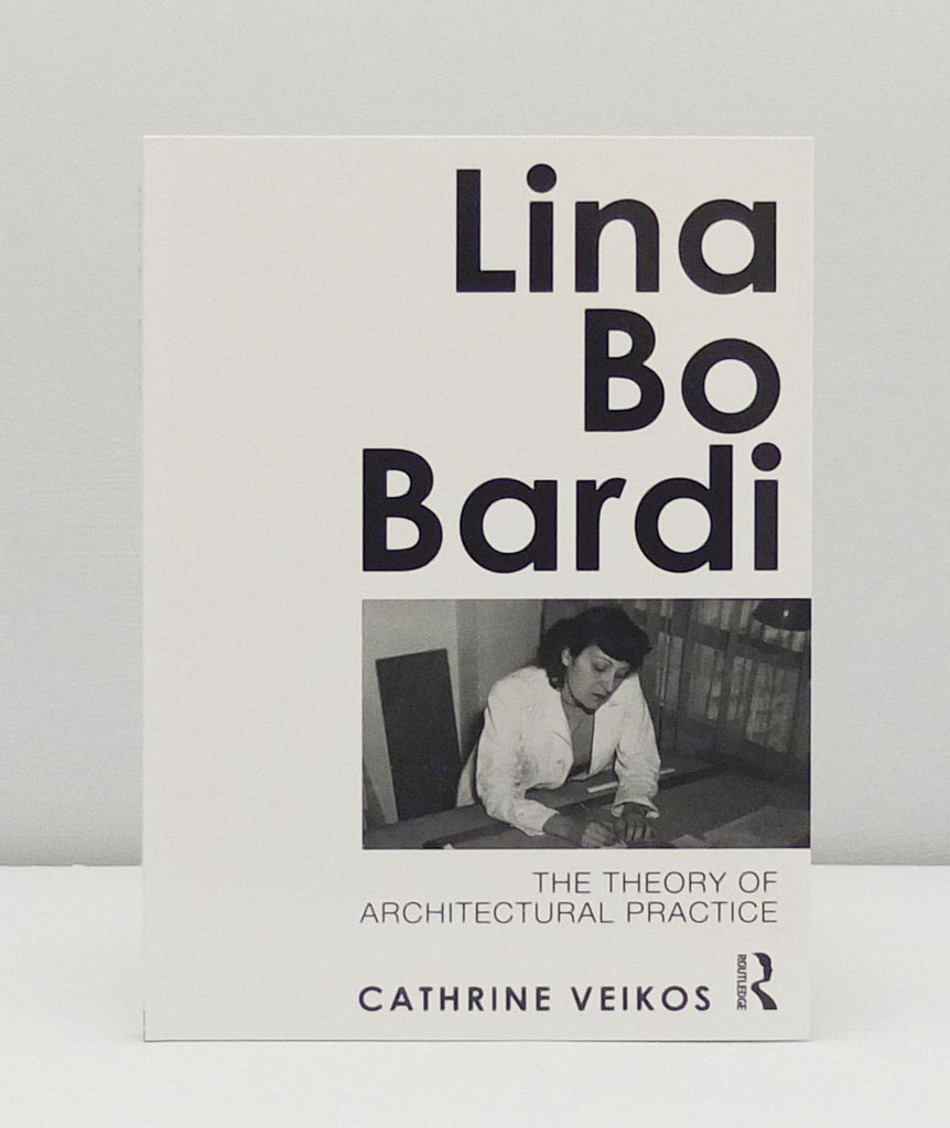 Lina Bo Bardi: The Theory of Architectural Practice by Cathrine Veikos