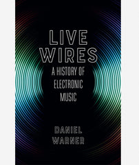 Live Wires: A History of Electronic Music by Daniel Warner