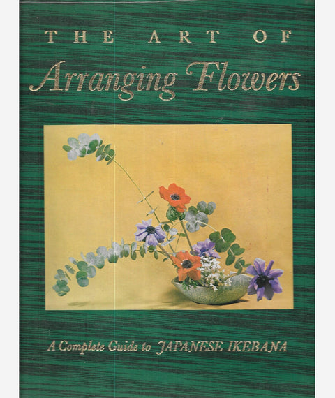 The Art of Arranging Flowers : a Complete Guide to Japanese Ikebana