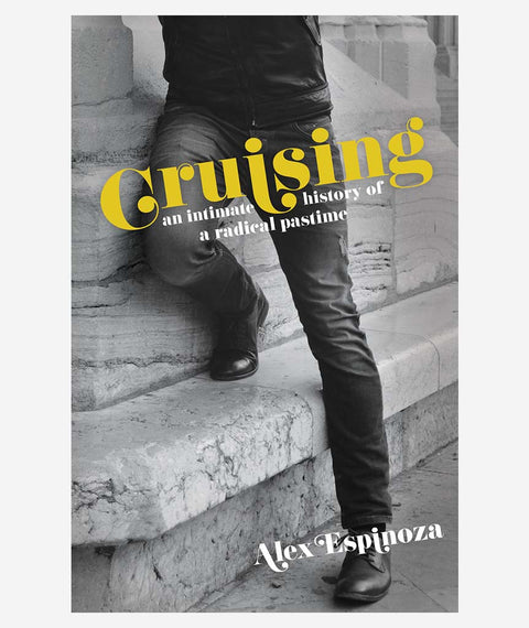 Cruising: An Intimate History of a Radical Pastime by Alex Espinoza