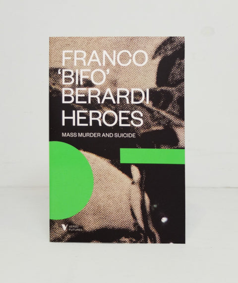 "Heroes: Mass Murder and Suicide by Franco ""Bifo"" Berardi"