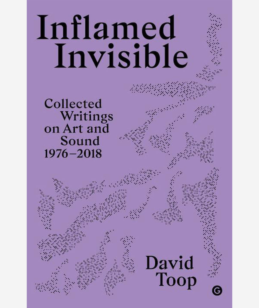 Inflamed Invisible: Collected Writing on Art and Sound 1976 - 2018 by David Toop