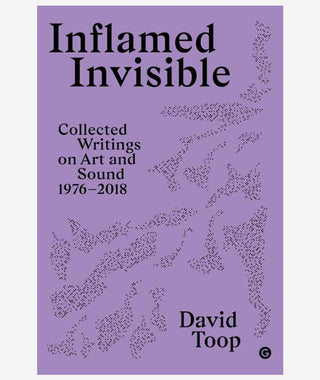 Inflamed Invisible: Collected Writing on Art and Sound 1976 - 2018 by David Toop}