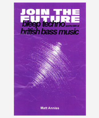 Join the Future: Bleep Techno and the Birth of British Bass Music}