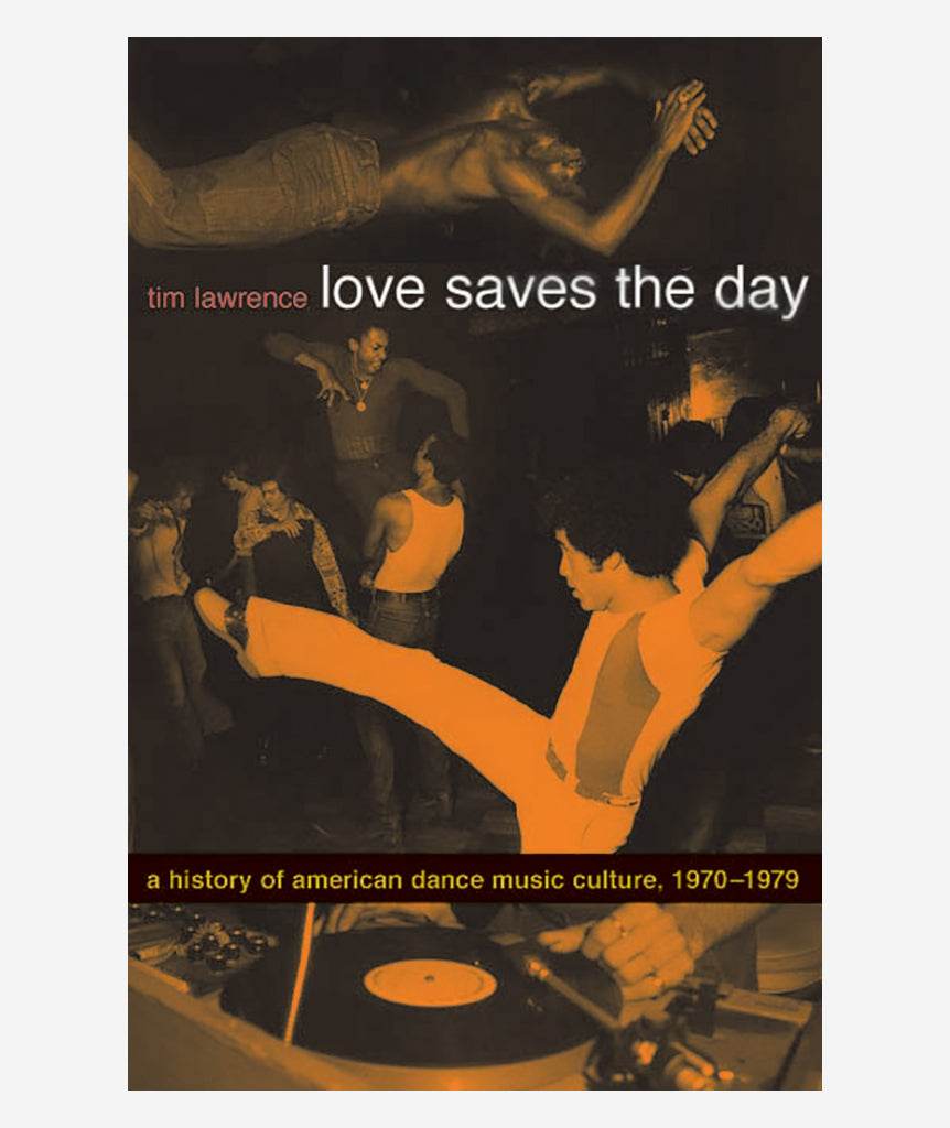 Love Saves the Day: A History of American Dance Music Culture, 1970-79 by Tim Lawrence}