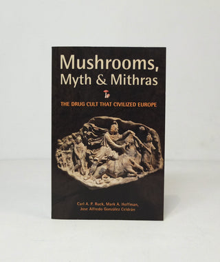 Mushrooms, Myth and Mithras: The Drug Cult that Civilized Europe By Carl Ruck, Mark Alwin Hoffman, José Alfredo González Celdrán}