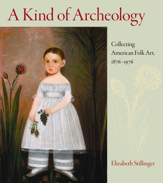 A Kind of Archeology: Collecting American Folk Art, 1876–1976