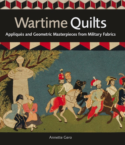 Wartime Quilts: Appliqués and Geometric Masterpieces from Military Fabrics