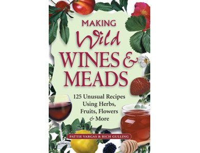 MAKING WILD WINES & MEADS: 125 UNUSUAL RECIPES USING HERBS, FRUITS, FLOWERS & MORE (VARGAS & GULLING)