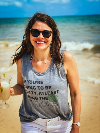 if you're going to be salty bring the tequila Tank