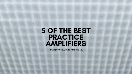 5 of the Best Practice Amplifiers (and why you should pick one up)