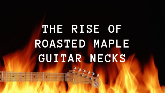 The Rise of Roasted Maple Guitar Necks