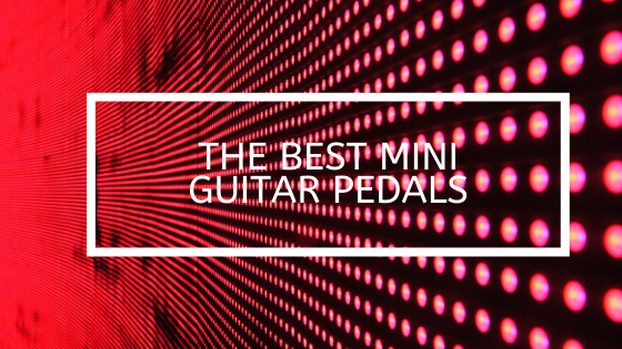 The Best Mini Guitar Pedals