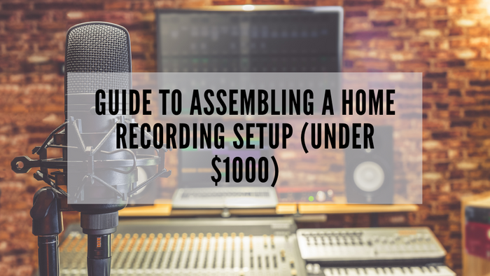 Guide to Assembling A Home Recording Setup (Under $1000)
