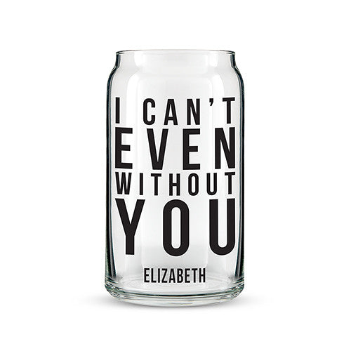 Can Shaped Glass Personalized - I Can't Even Without You Printing Black