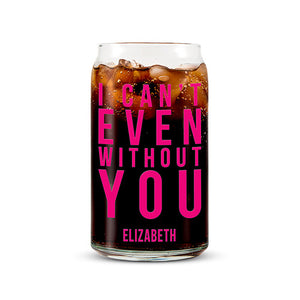 Can Shaped Glass Personalized - I Can't Even Without You Printing Fuchsia