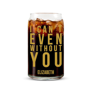 Can Shaped Glass Personalized - I Can't Even Without You Printing Gold
