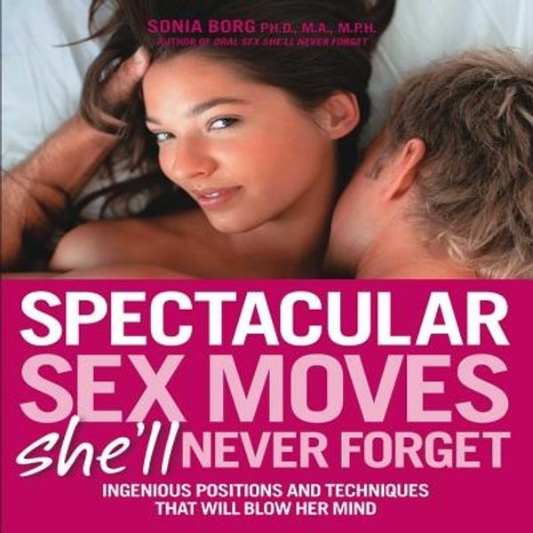 Spectacular Sex Moves She'll Never Forget  Ingenious Positions and Tecnhiques that will Blow her Mind by Dr. Sonia Borg
