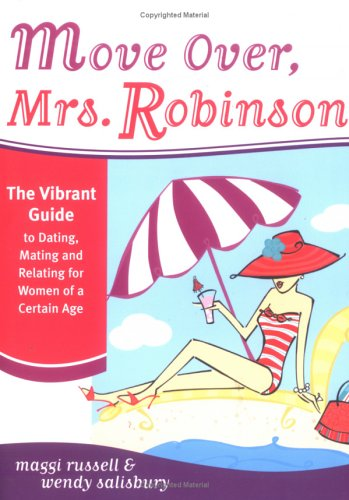 Move Over, Mrs. Robinson: The Vibrant Guide to Dating, Mating and Relating for Women of a Certain Age