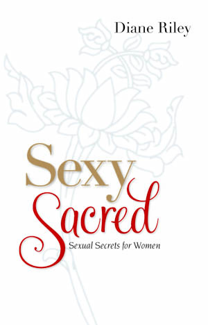 Sexy and Sacred Sexual Secrets for Women by Diane Riley