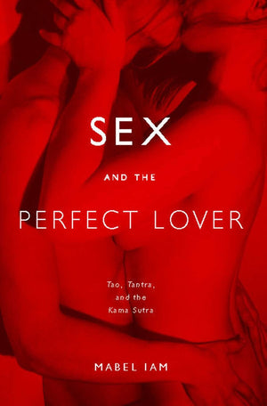 Sex and the Perfect Lover - Tao, Tantra, and the Kama Sutra