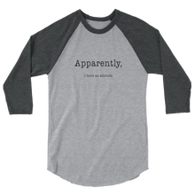 Load image into Gallery viewer, Apparently I Have An Attitude 3/4 Sleeve Raglan Shirt - Black Text