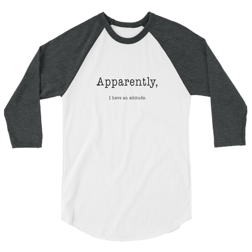 Apparently I Have An Attitude 3/4 Sleeve Raglan Shirt - Black Text