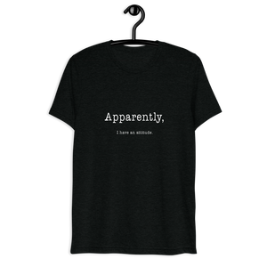 Apparently I Have An Attitude Short Sleeve Tri-blend T-shirt - White Text