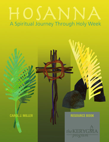 HOSANNA: A SPIRITUAL JOURNEY THROUGH HOLY WEEK Resource Book by Carol Miller for The Kerygma Program