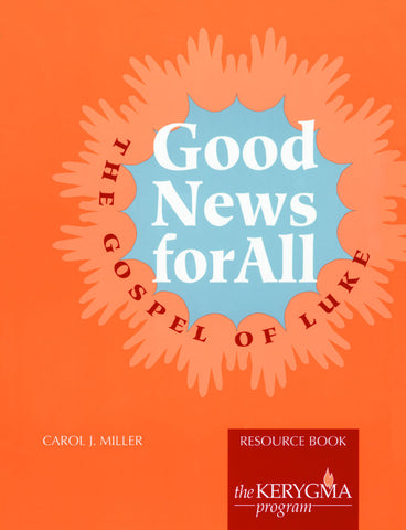 GOOD NEWS FOR ALL: THE GOSPEL OF LUKE Resource Book  by Carol Miller for The Kerygma Program