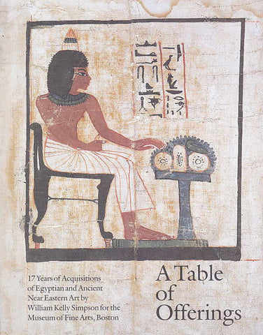 A Table of Offerings, 17 years of Acquisitions of Egyptian and Ancient Near Eastern Art by William Kelly Simpson for the Museum of Fine Arts, Boston, MFA, Boston 1987