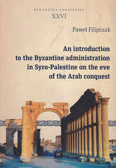 Pawel Filipczak, An introduction to the Byzantine administration in Syro-Palestine on the eve of the Arab conquest, Byzantina Lodziensia XXVI, Uniwersytet Lodzki, Lodz 2015