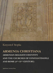 Krzysztof Stopka, Armenia Christiana, Armenian Religious Identity and the Churches of Constantinople and Rome (4th–15th Century), Jagiellonian Studies in History vol. 8, Jagiellonian University Press, Krakow 2017