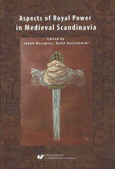 Aspects of Royal Power in Medieval Scandinavia, ed. by Rafal Boryslawski, Jakub Morawiec, Wydawnictwo Uniwersytetu Slaskiego, Katowice 2018