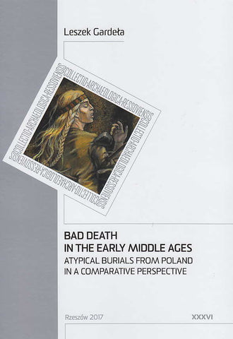Leszek Gardela, Bad Death in the Early Middle Ages, Atypical Burials from Poland in a Comparative Perspective, Collectio Archaeologica Ressoviensis t. XXXVI, Rzeszow 2017