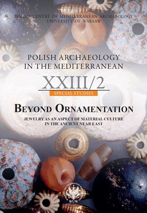 Polish Archaeology in the Mediterranean XXIII/2, Special Studies, Beyond Ornamentation, Jewelry as an Aspect of Material Culture in the Ancient Near East, ed. by Amir Golani, Zuzanna Wygnanska, Polish Centre of Mediterranean Archaeology, University of Warsaw 2014